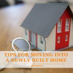 Best Tips for Moving Into a Newly Built Home
