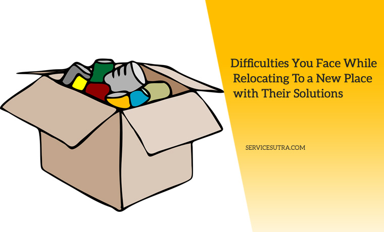 9 Difficulties You Face While Relocating To a New Place and Their Solutions