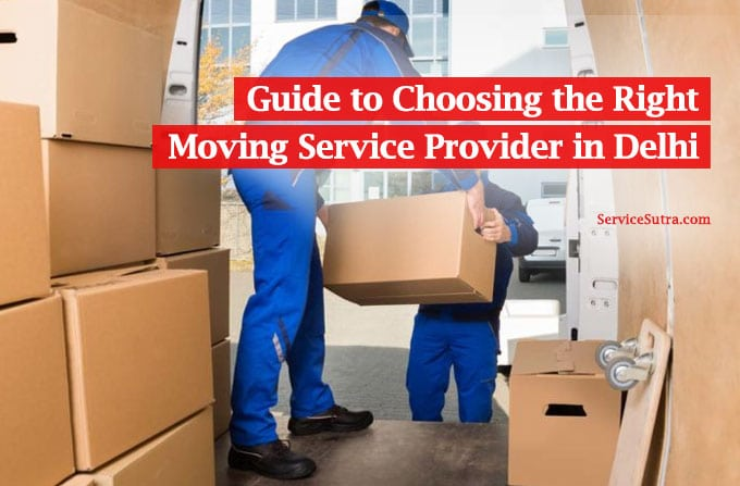 Guide to choosing the right moving service provider in Delhi
